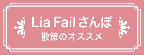 Lia Failさんぽ♪ 散策のおすすめ